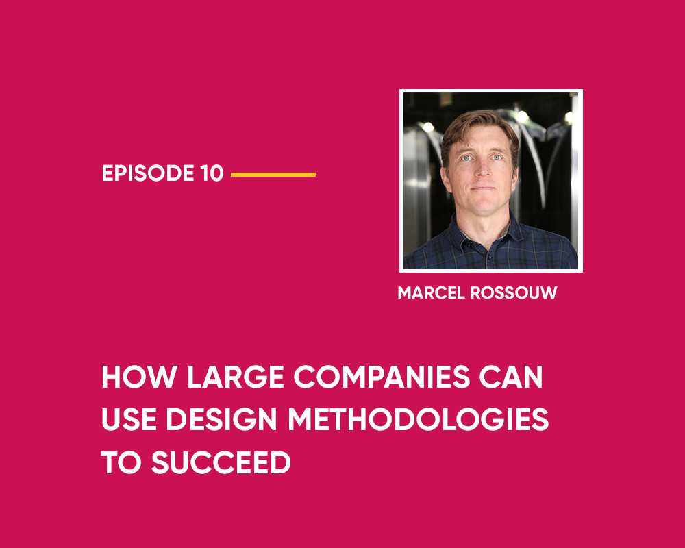 Season 1 | Episode 10: How Large Companies can use Design Methodologies to Succeed (with Marcel Rossouw)