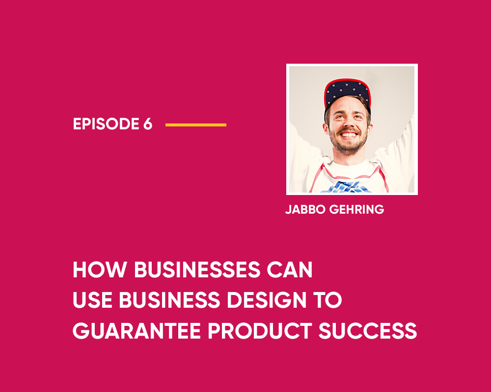 Season 1 | Episode 6: How Businesses Can Use Business Design to Guarantee Product Success (with Tommaso Martucci and Jabbo Gehring)
