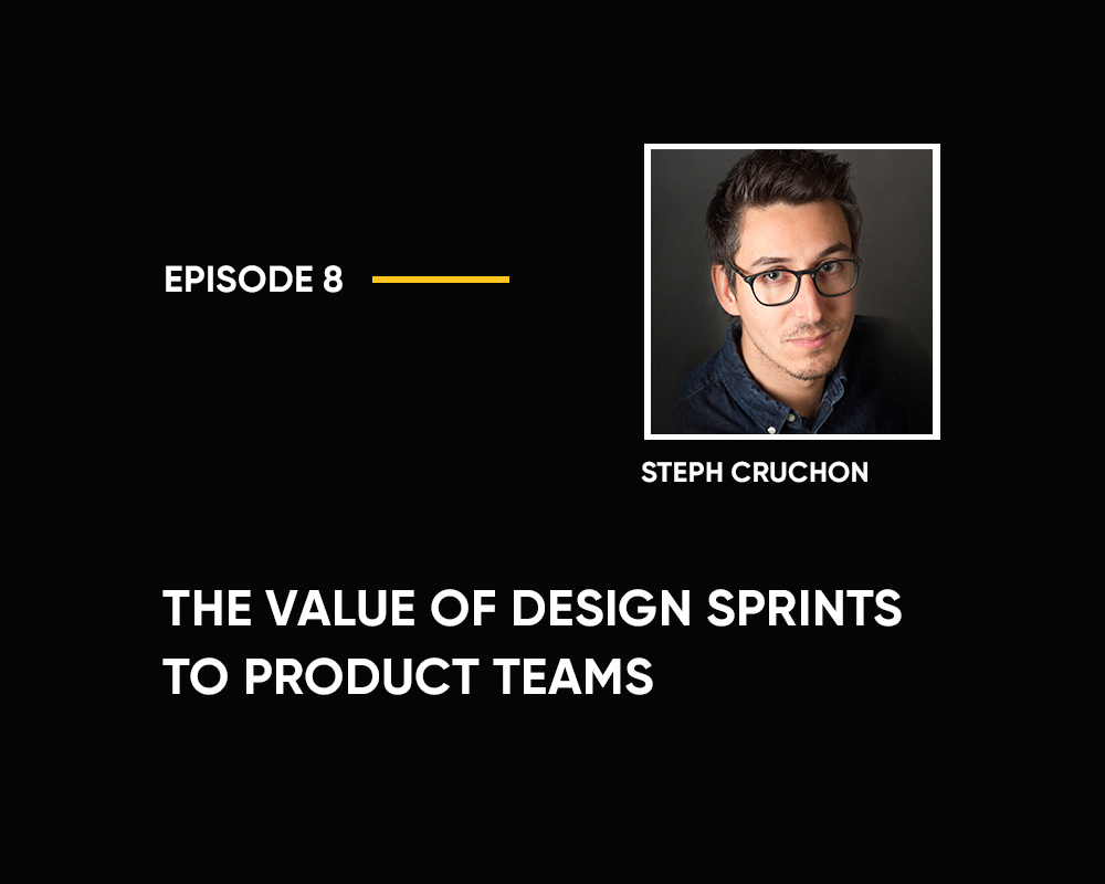 Season 1 | Episode 8: The Value of Design Sprints to Product Teams (with Steph Cruchon)