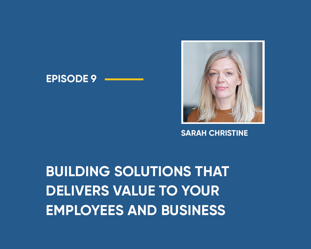Season 1 | Episode 9: Building Solutions that Delivers Value to your Employees and Business (with Sarah Christine)