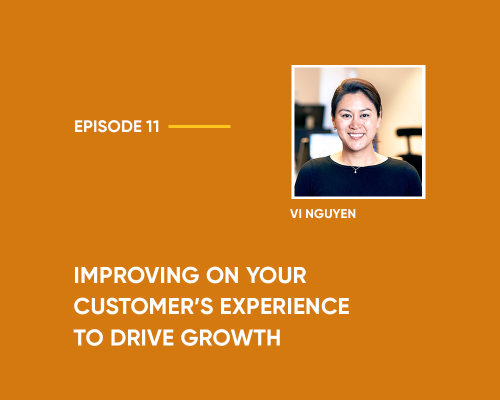 Season 1 | Episode 11: Improving on your Customer's Experience to Drive Growth (with Vi Nguyen)