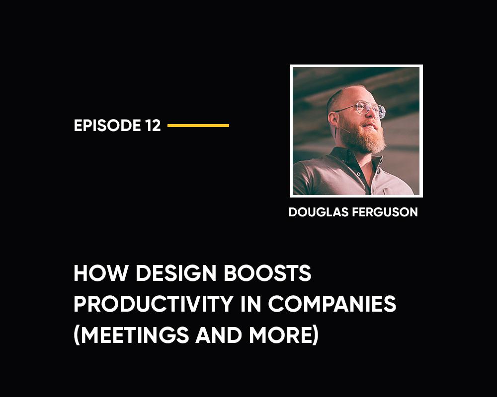 Season 1 | Episode 12: How Design Boosts Productivity in Companies (with Douglas Ferguson)