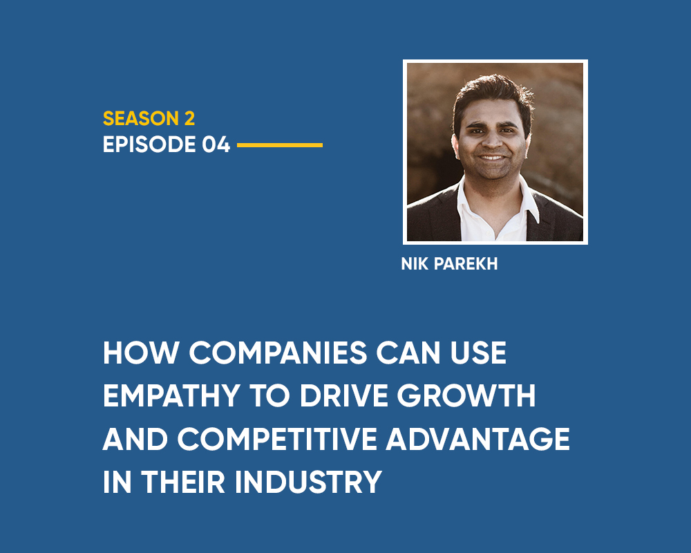 Season 2 | Episode 4: How Companies Can Use Empathy to Drive Growth and Competitive Advantage in Their Industry (With Nik Parekh)