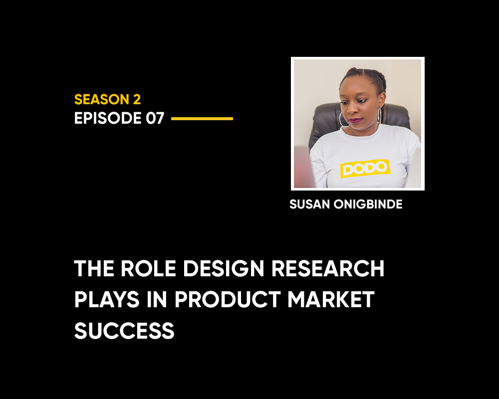Season 2 | Episode 7: The Role Design Research Plays in Product Market Success (with Susan Onigbinde)